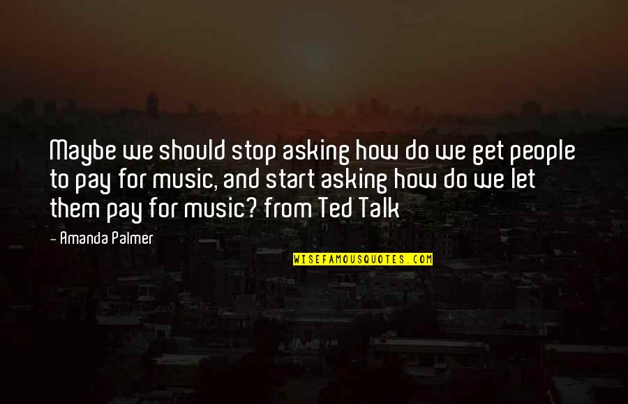 Best Ted Talk Quotes By Amanda Palmer: Maybe we should stop asking how do we