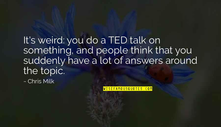 Best Ted Talk Quotes By Chris Milk: It's weird: you do a TED talk on