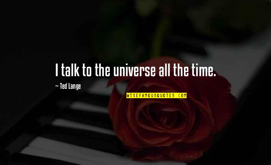 Best Ted Talk Quotes By Ted Lange: I talk to the universe all the time.
