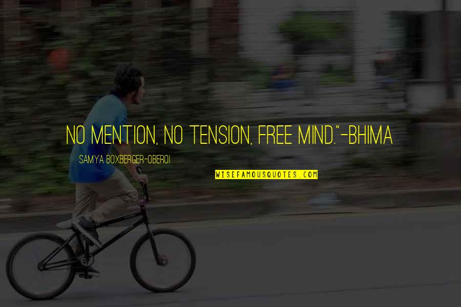 "Best Tension Free Quotes By Samya Boxberger-Oberoi: No mention, no tension, free mind.""-Bhima"