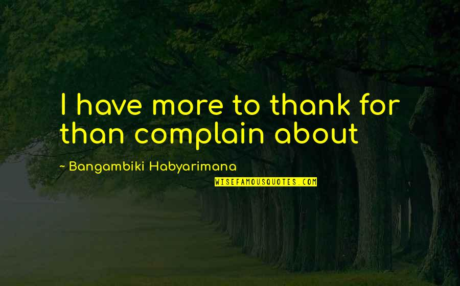 Best Thank You Notes Quotes By Bangambiki Habyarimana: I have more to thank for than complain
