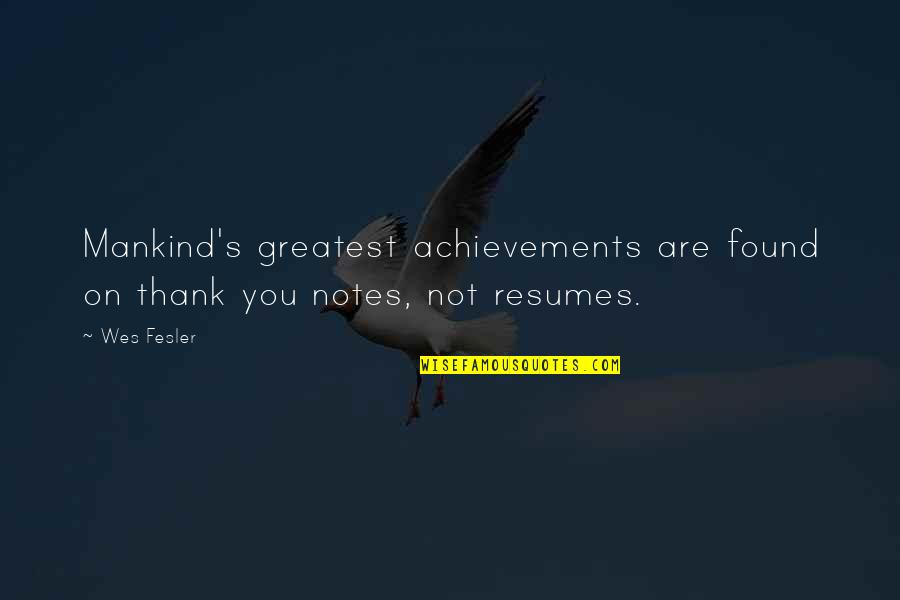 Best Thank You Notes Quotes By Wes Fesler: Mankind's greatest achievements are found on thank you