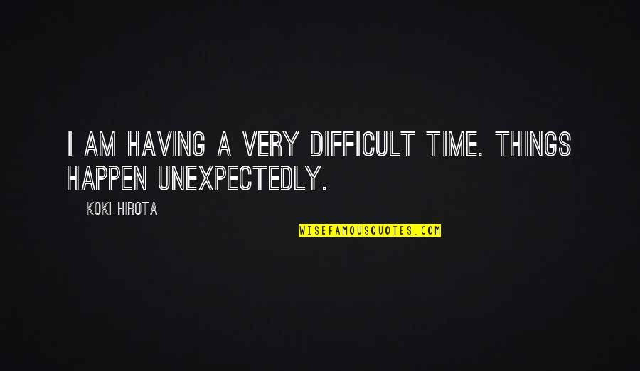 Best Things Happen Unexpectedly Quotes By Koki Hirota: I am having a very difficult time. Things