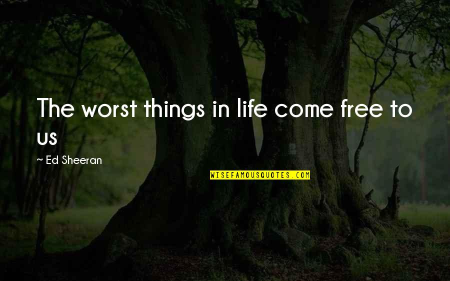 Best Things In Life Are Free Quotes By Ed Sheeran: The worst things in life come free to