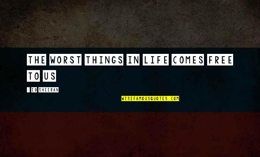 Best Things In Life Are Free Quotes By Ed Sheeran: The worst things in life comes free to