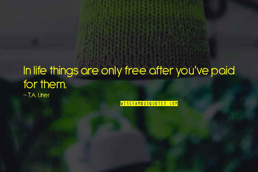 Best Things In Life Are Free Quotes By T.A. Uner: In life things are only free after you've