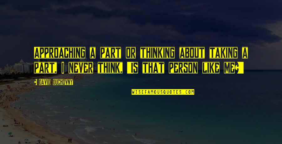 Best Thinking About You Quotes By David Duchovny: Approaching a part or thinking about taking a