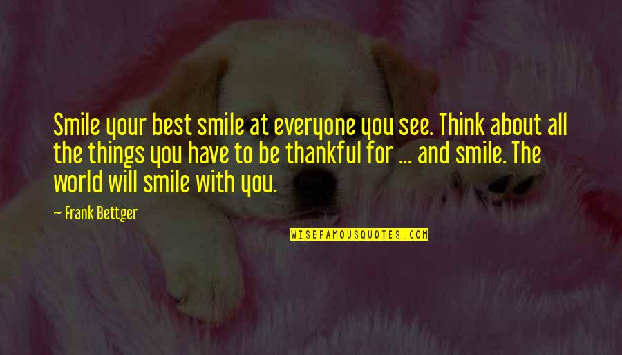 Best Thinking About You Quotes By Frank Bettger: Smile your best smile at everyone you see.