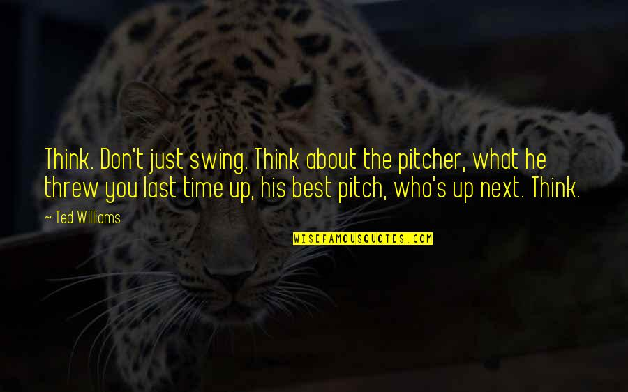 Best Thinking About You Quotes By Ted Williams: Think. Don't just swing. Think about the pitcher,