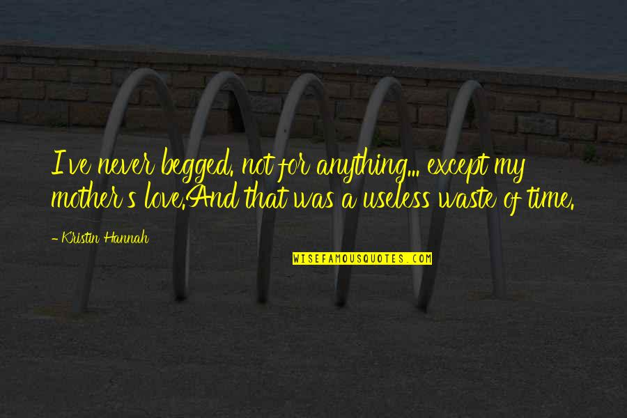 Best Thousand Foot Krutch Quotes By Kristin Hannah: I've never begged. not for anything... except my