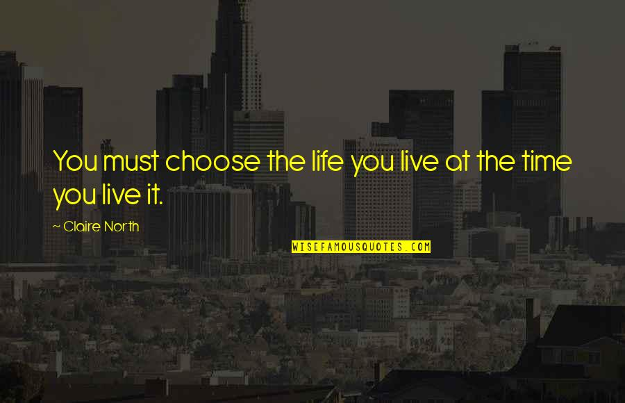 Best Time Of My Life Quotes By Claire North: You must choose the life you live at