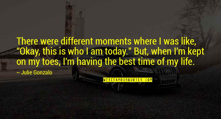 Best Time Of My Life Quotes By Julie Gonzalo: There were different moments where I was like,