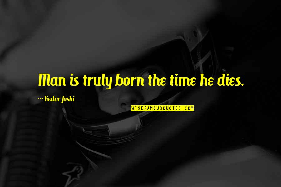 Best Time Of My Life Quotes By Kedar Joshi: Man is truly born the time he dies.