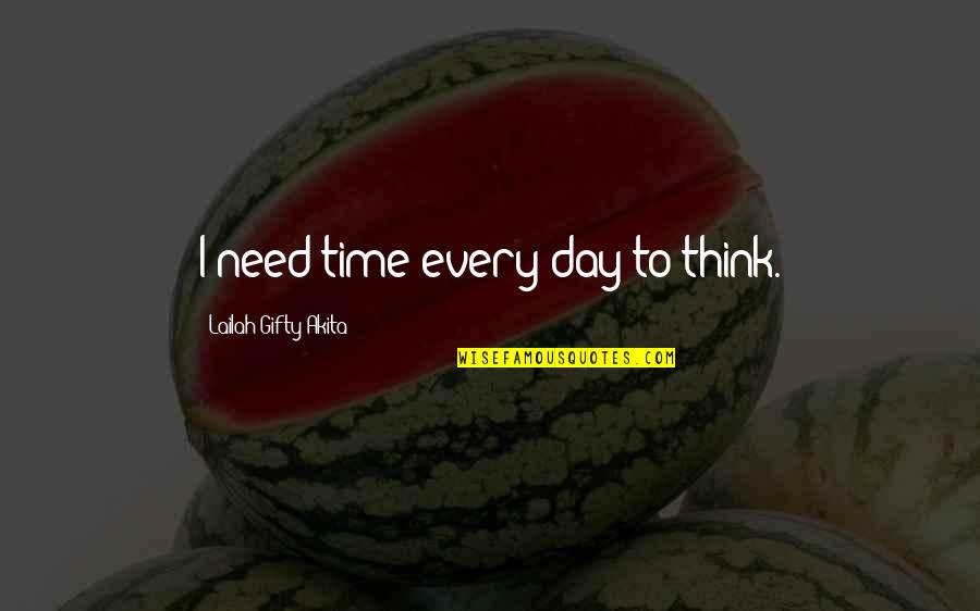 Best Time Of My Life Quotes By Lailah Gifty Akita: I need time every day to think.