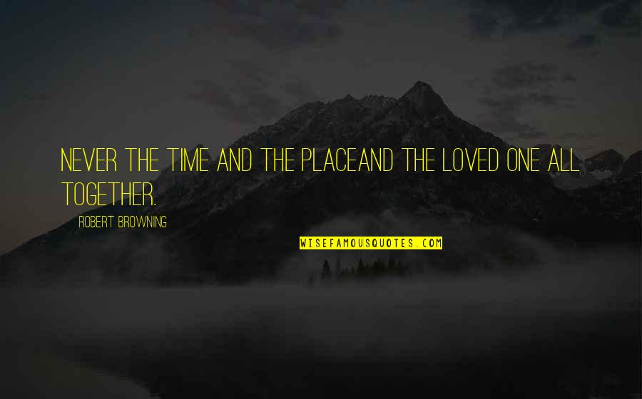 Best Time Of My Life Quotes By Robert Browning: Never the time and the placeAnd the loved