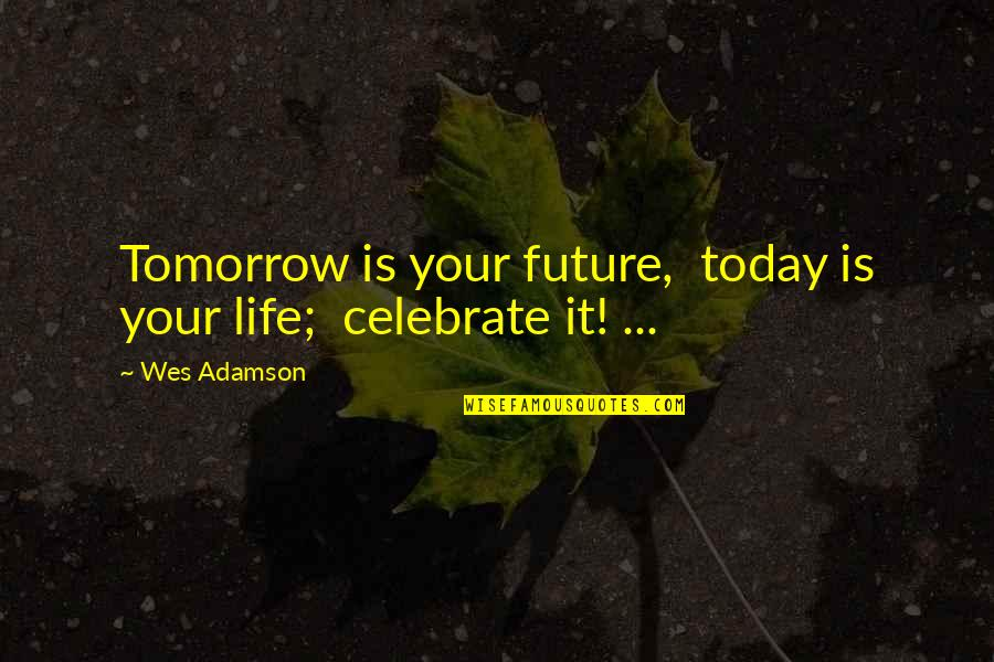 Best Tinder Profile Quotes By Wes Adamson: Tomorrow is your future, today is your life;