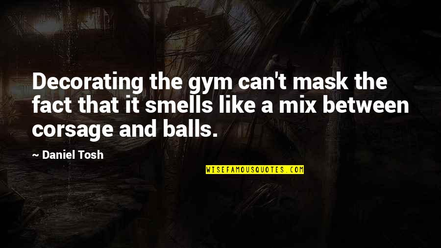 Best Tosh Quotes By Daniel Tosh: Decorating the gym can't mask the fact that