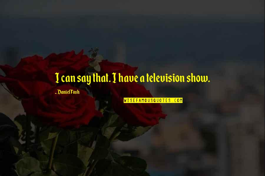 Best Tosh Quotes By Daniel Tosh: I can say that. I have a television