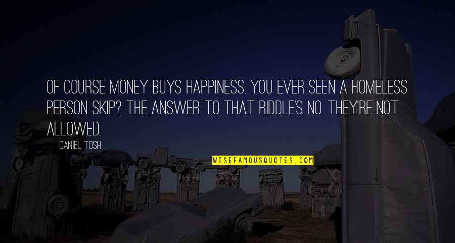 Best Tosh Quotes By Daniel Tosh: Of course money buys happiness. You ever seen