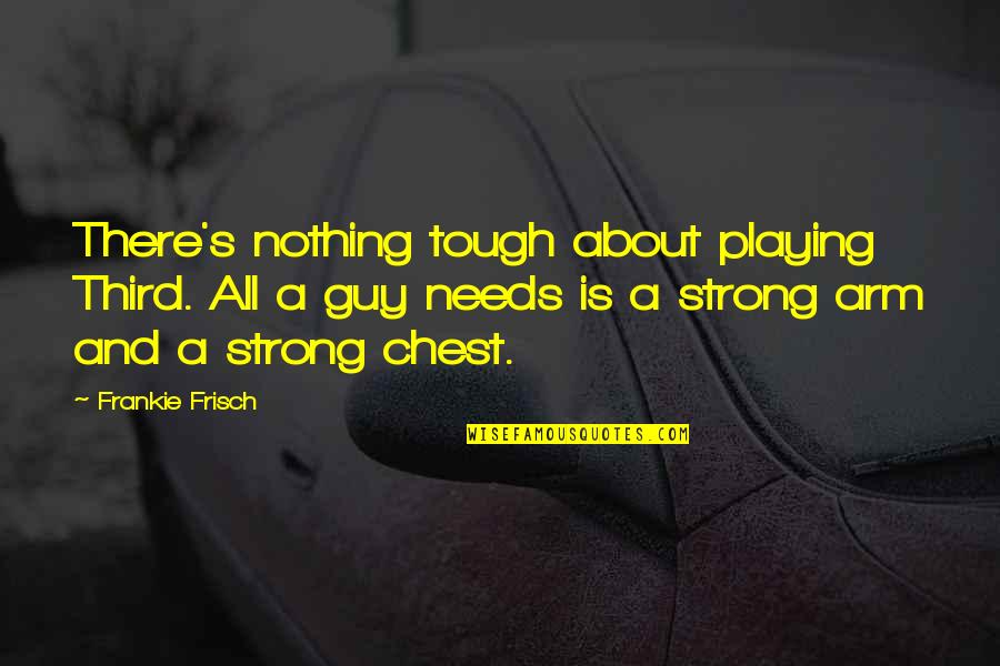 Best Tough Guy Quotes By Frankie Frisch: There's nothing tough about playing Third. All a