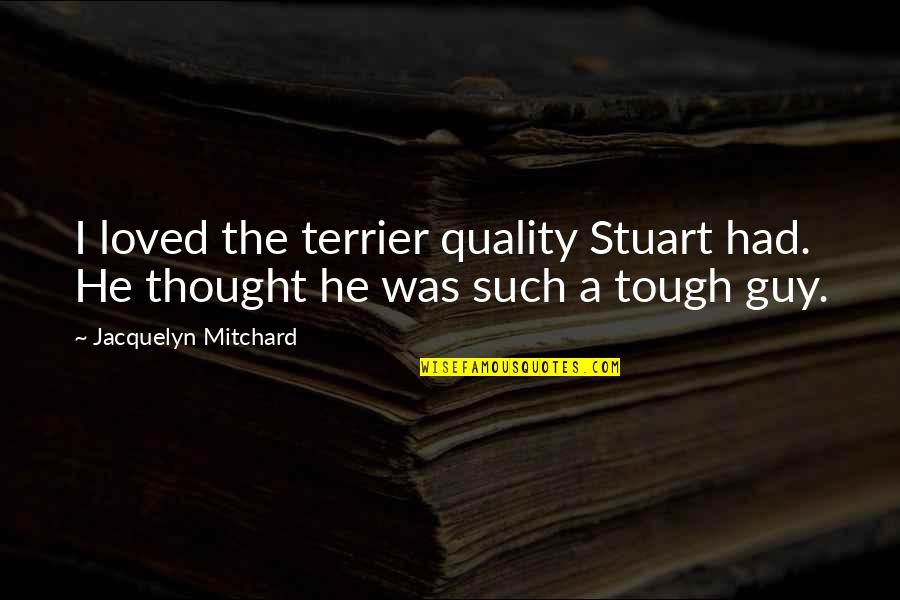 Best Tough Guy Quotes By Jacquelyn Mitchard: I loved the terrier quality Stuart had. He