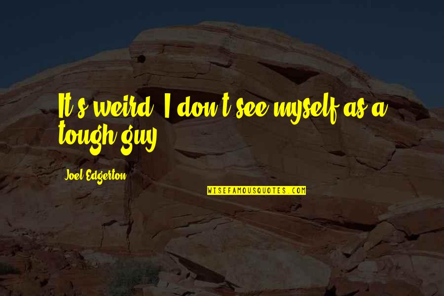 Best Tough Guy Quotes By Joel Edgerton: It's weird: I don't see myself as a