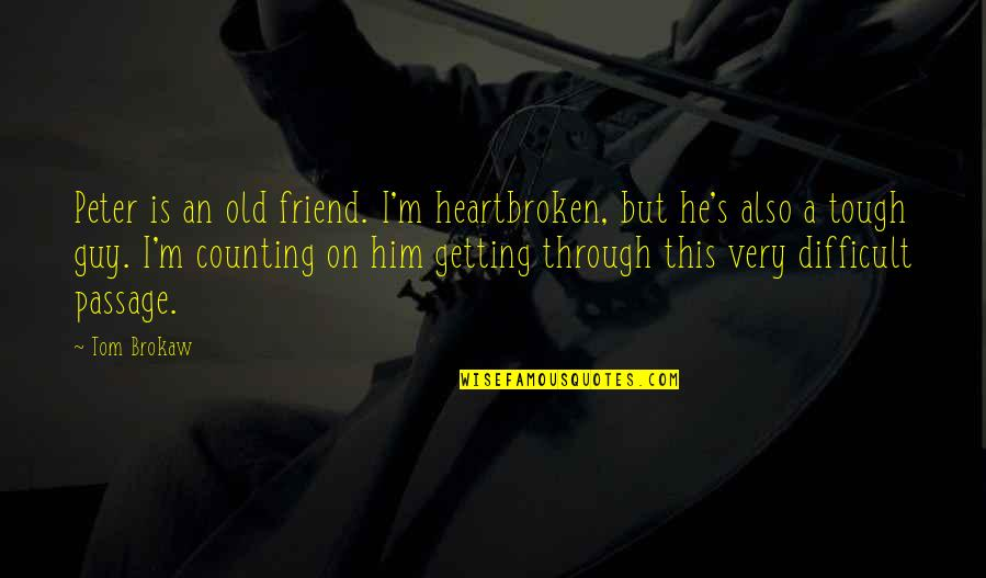 Best Tough Guy Quotes By Tom Brokaw: Peter is an old friend. I'm heartbroken, but