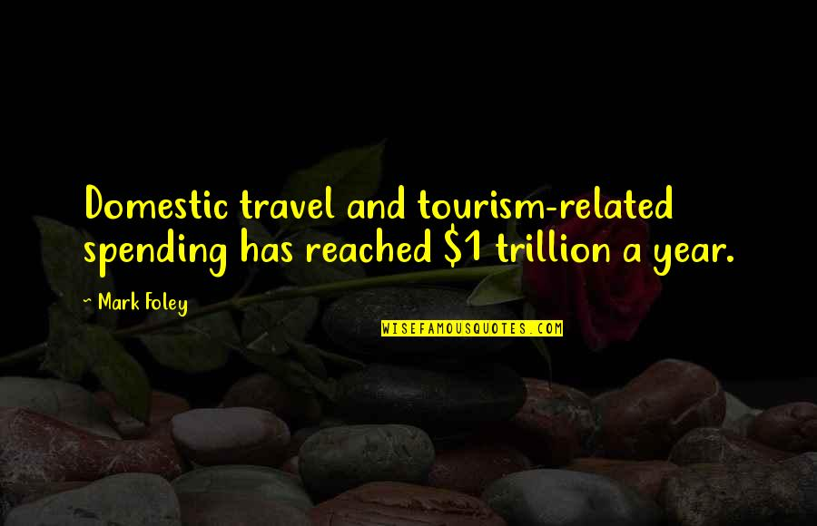 Best Travel Related Quotes By Mark Foley: Domestic travel and tourism-related spending has reached $1