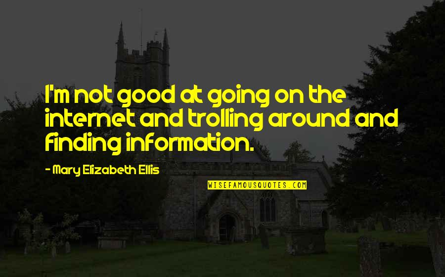 Best Trolling Quotes By Mary Elizabeth Ellis: I'm not good at going on the internet