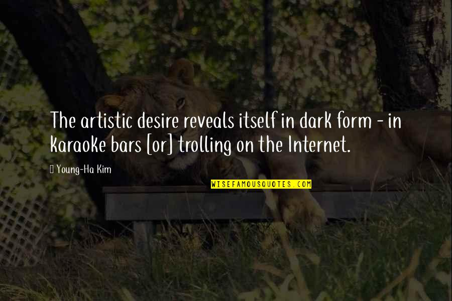 Best Trolling Quotes By Young-Ha Kim: The artistic desire reveals itself in dark form