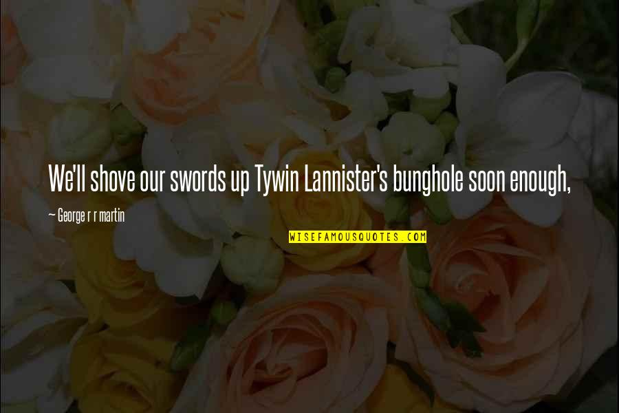 Best Tywin Lannister Quotes By George R R Martin: We'll shove our swords up Tywin Lannister's bunghole