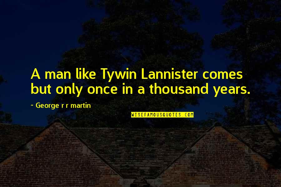 Best Tywin Lannister Quotes By George R R Martin: A man like Tywin Lannister comes but only