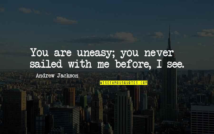 Best Uneasy Quotes By Andrew Jackson: You are uneasy; you never sailed with me