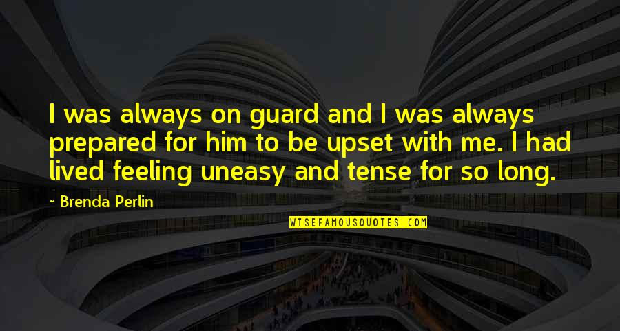 Best Uneasy Quotes By Brenda Perlin: I was always on guard and I was