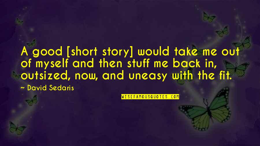 Best Uneasy Quotes By David Sedaris: A good [short story] would take me out