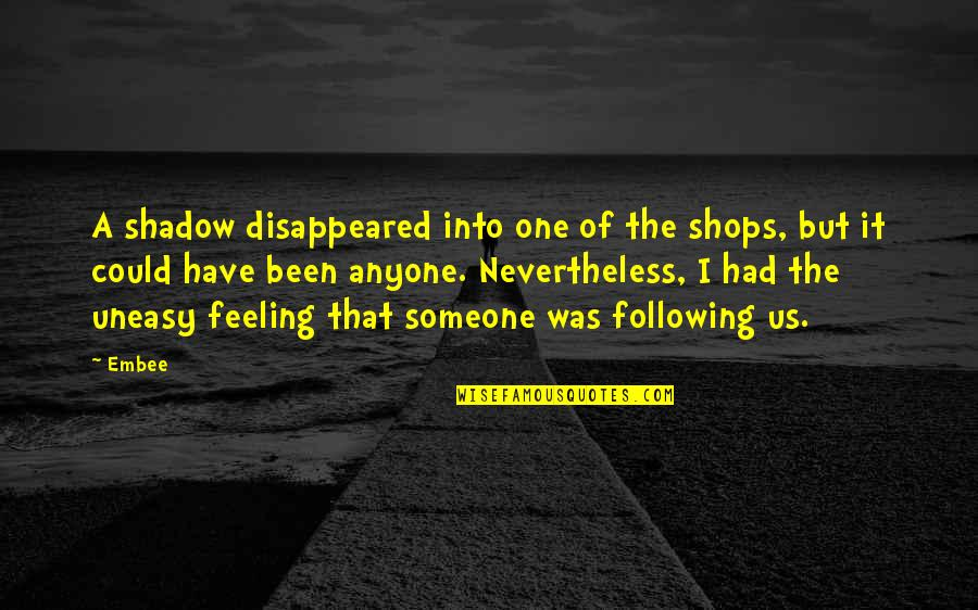 Best Uneasy Quotes By Embee: A shadow disappeared into one of the shops,