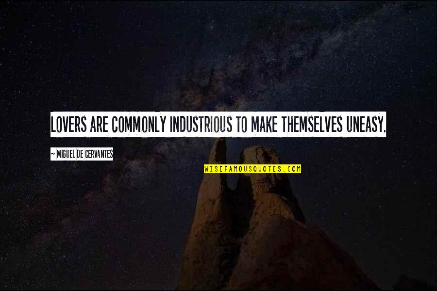 Best Uneasy Quotes By Miguel De Cervantes: Lovers are commonly industrious to make themselves uneasy.