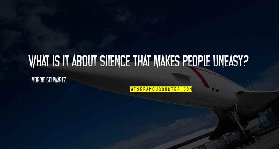 Best Uneasy Quotes By Morrie Schwartz.: What is it about silence that makes people