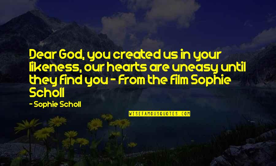 Best Uneasy Quotes By Sophie Scholl: Dear God, you created us in your likeness,