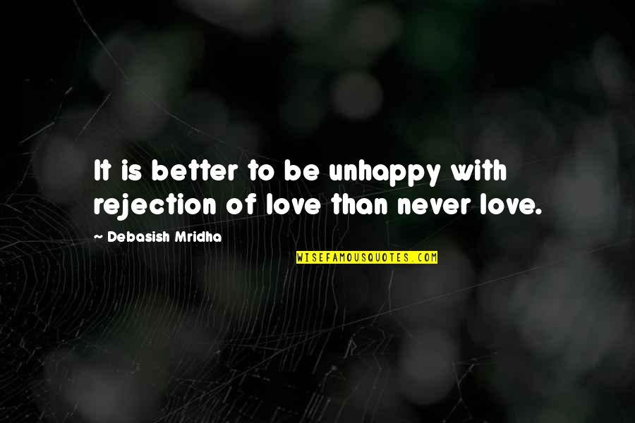 Best Unhappy Love Quotes By Debasish Mridha: It is better to be unhappy with rejection