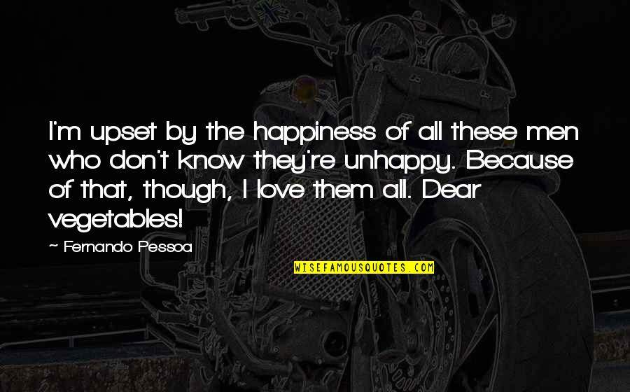 Best Unhappy Love Quotes By Fernando Pessoa: I'm upset by the happiness of all these