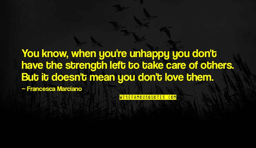 Best Unhappy Love Quotes By Francesca Marciano: You know, when you're unhappy you don't have
