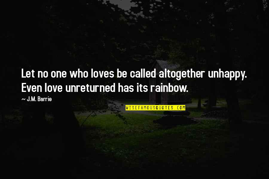 Best Unhappy Love Quotes By J.M. Barrie: Let no one who loves be called altogether