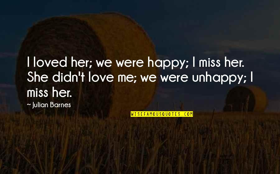 Best Unhappy Love Quotes By Julian Barnes: I loved her; we were happy; I miss
