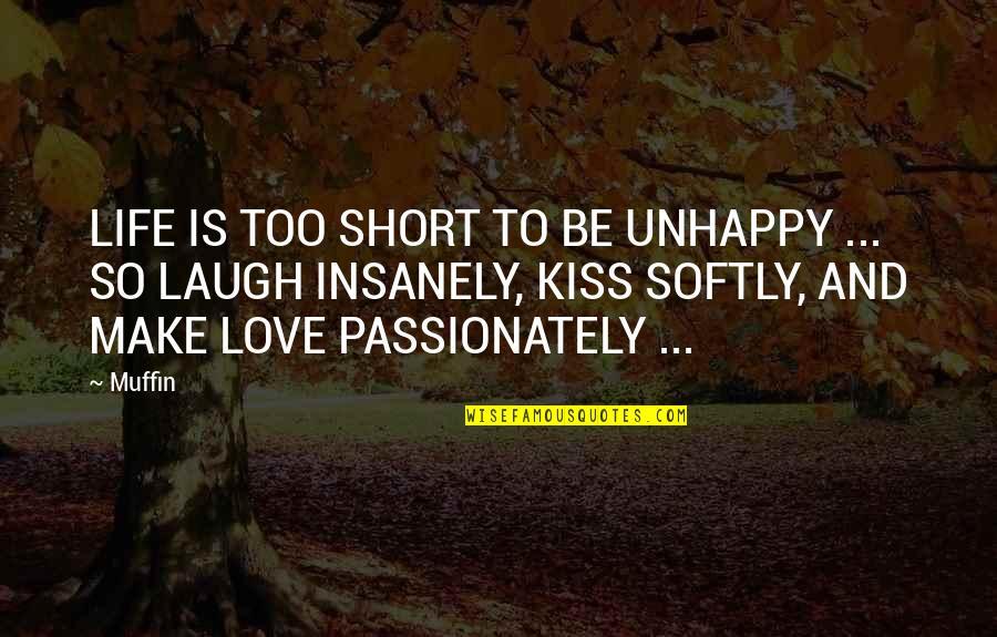Best Unhappy Love Quotes By Muffin: LIFE IS TOO SHORT TO BE UNHAPPY ...