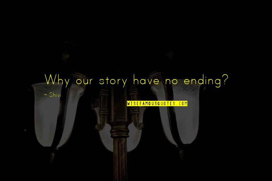 Best Unhappy Love Quotes By Shivi: Why our story have no ending?