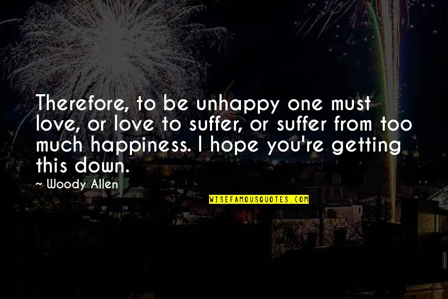 Best Unhappy Love Quotes By Woody Allen: Therefore, to be unhappy one must love, or