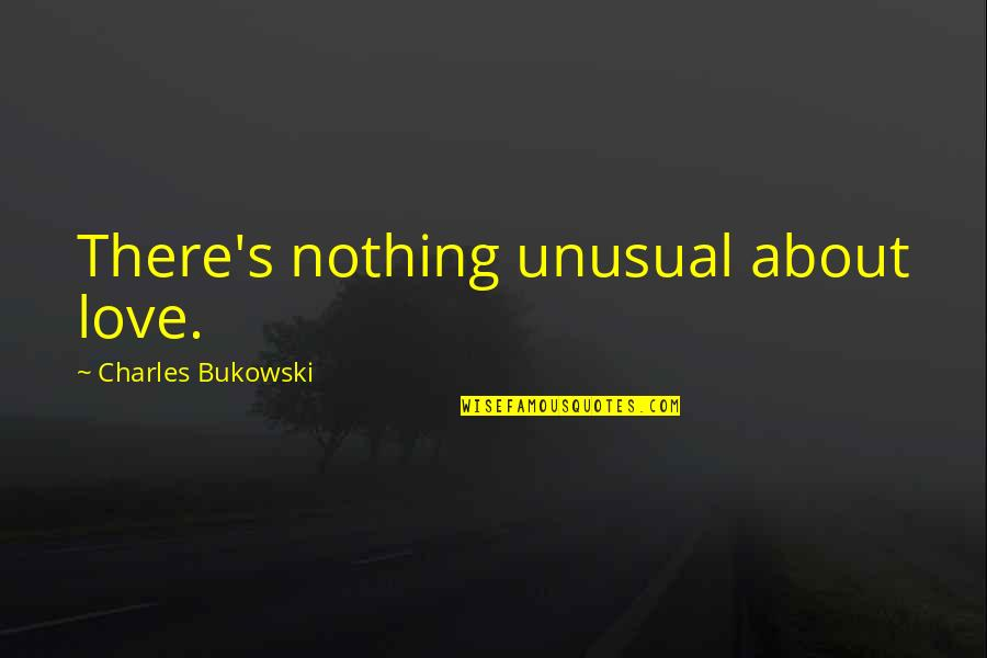 Best Unusual Love Quotes By Charles Bukowski: There's nothing unusual about love.