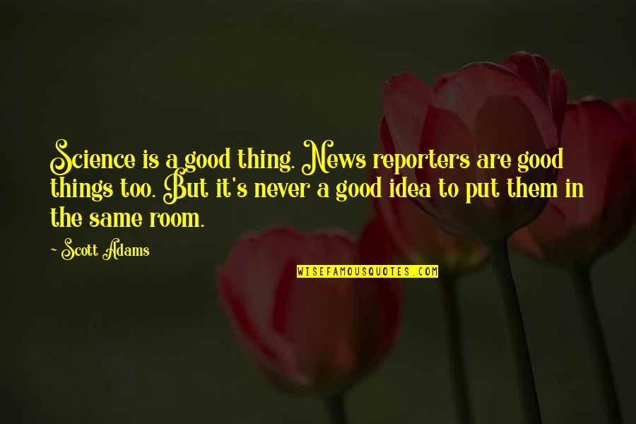 Best Urbex Quotes By Scott Adams: Science is a good thing. News reporters are