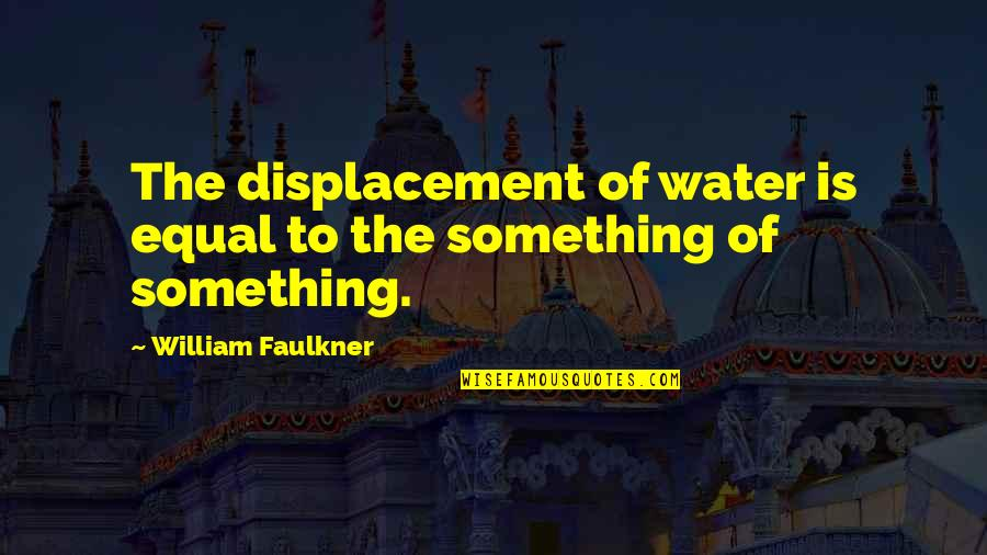 Best Urbex Quotes By William Faulkner: The displacement of water is equal to the
